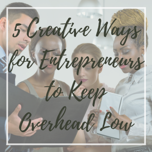 5 Creative Ways for Entrepreneurs to Keep Overhead Low(1)